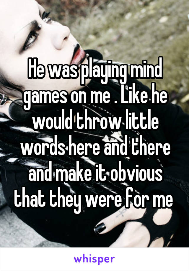 He was playing mind games on me . Like he would throw little words here and there and make it obvious that they were for me