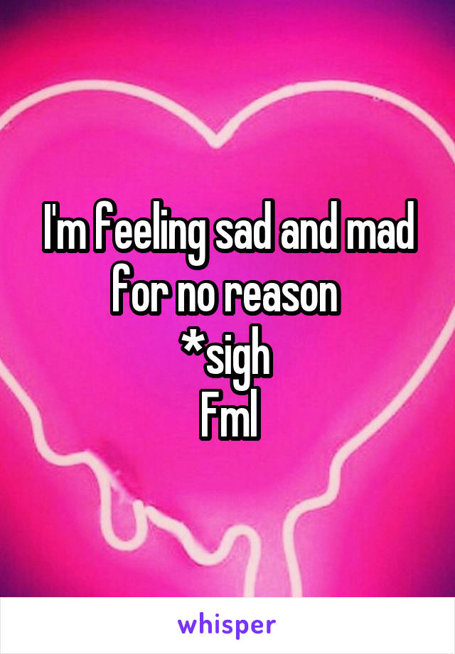 I'm feeling sad and mad for no reason  *sigh  Fml
