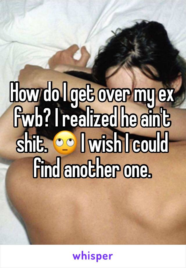 How do I get over my ex fwb? I realized he ain't shit. 🙄 I wish I could find another one.
