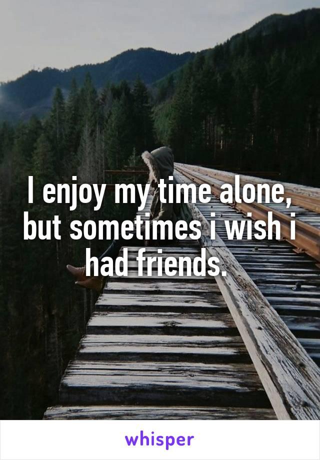 I enjoy my time alone, but sometimes i wish i had friends.