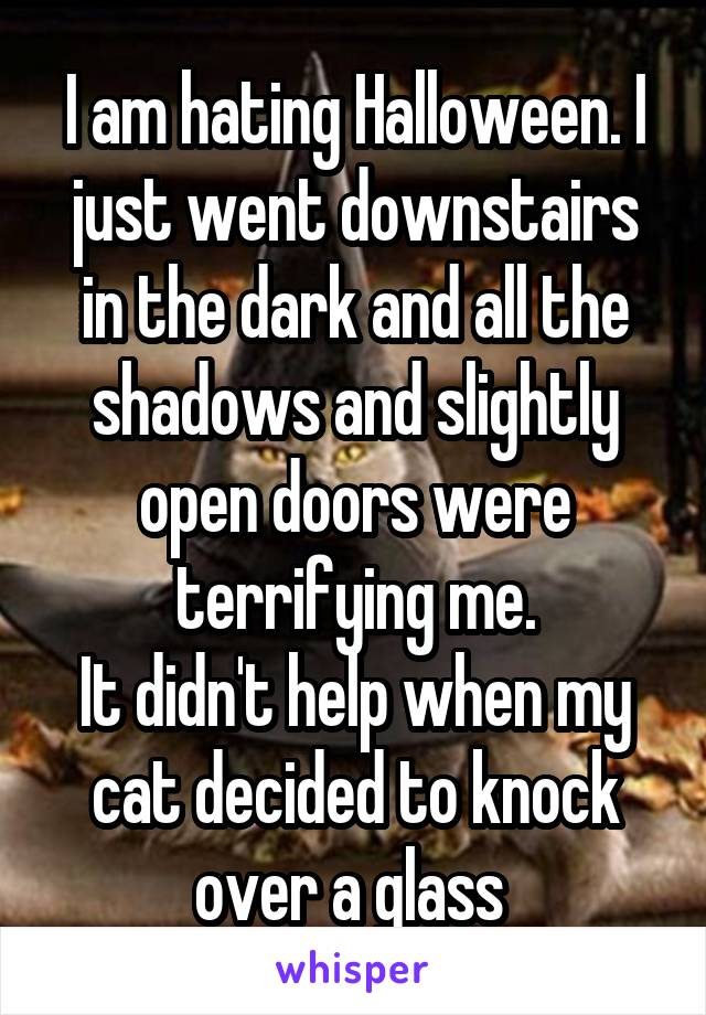 I am hating Halloween. I just went downstairs in the dark and all the shadows and slightly open doors were terrifying me. It didn't help when my cat decided to knock over a glass