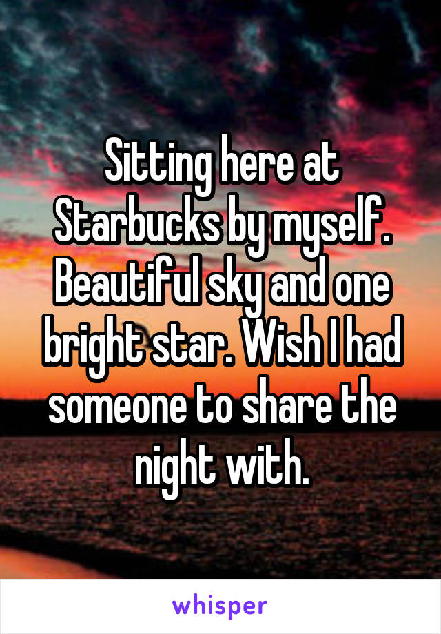 Sitting here at Starbucks by myself. Beautiful sky and one bright star. Wish I had someone to share the night with.