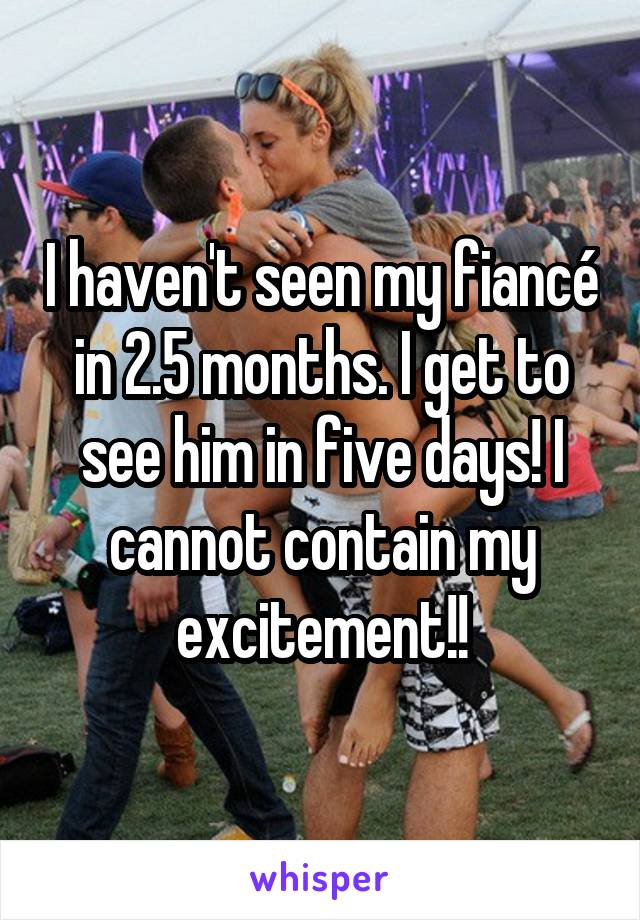 I haven't seen my fiancé in 2.5 months. I get to see him in five days! I cannot contain my excitement!!