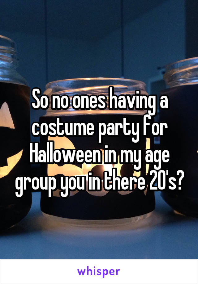 So no ones having a costume party for Halloween in my age group you in there 20's?