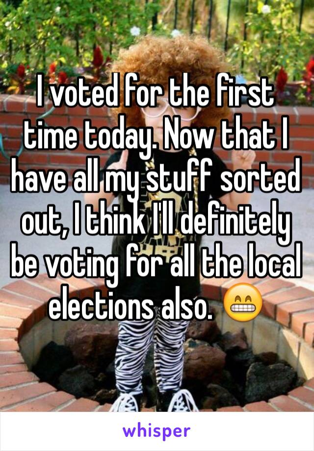 I voted for the first time today. Now that I have all my stuff sorted out, I think I'll definitely be voting for all the local elections also. 😁