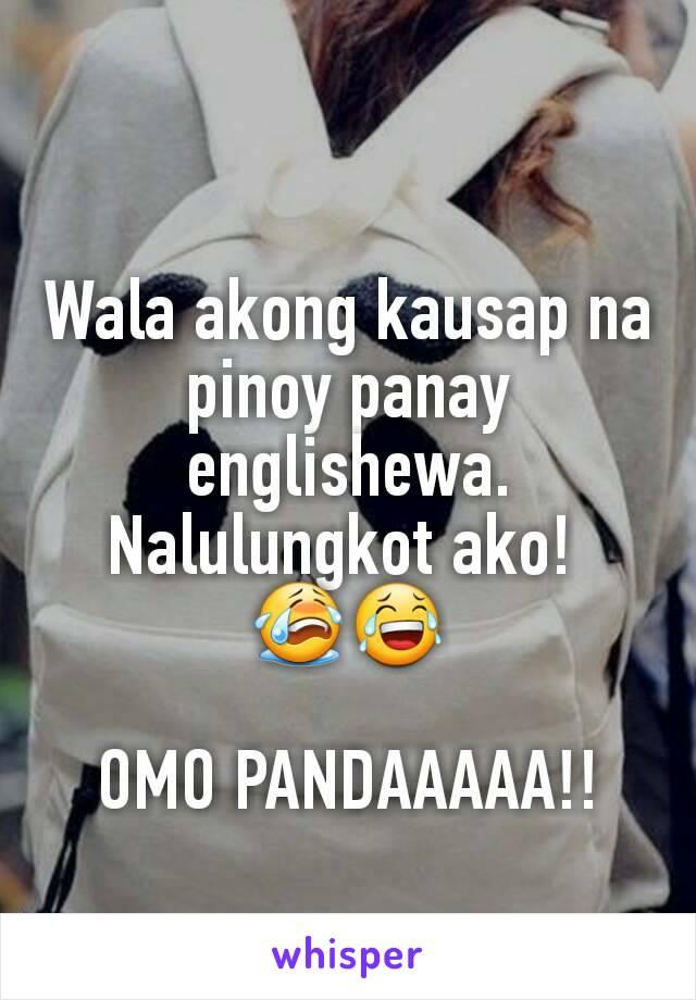 Wala akong kausap na pinoy panay englishewa. Nalulungkot ako!  😭😂  OMO PANDAAAAA!!
