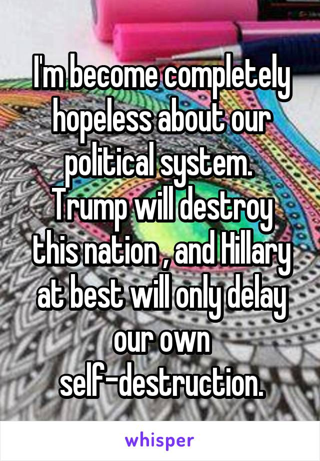 I'm become completely hopeless about our political system.  Trump will destroy this nation , and Hillary at best will only delay our own self-destruction.