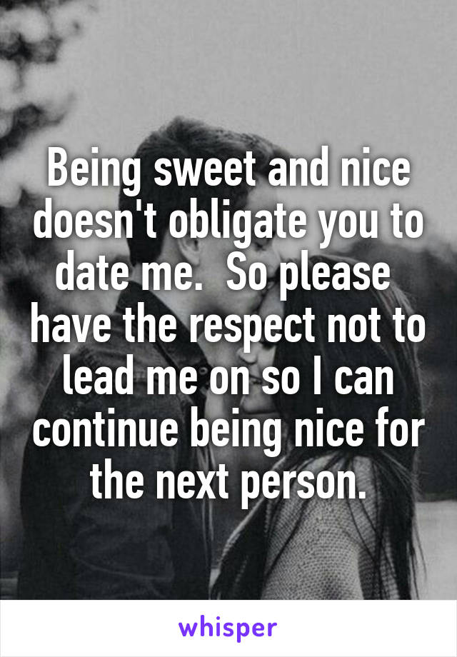 Being sweet and nice doesn't obligate you to date me.  So please  have the respect not to lead me on so I can continue being nice for the next person.