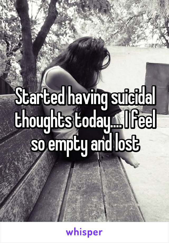 Started having suicidal thoughts today.... I feel so empty and lost