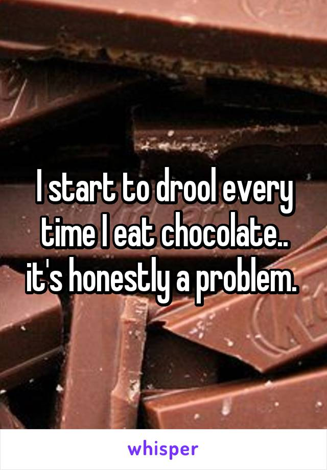 I start to drool every time I eat chocolate.. it's honestly a problem.