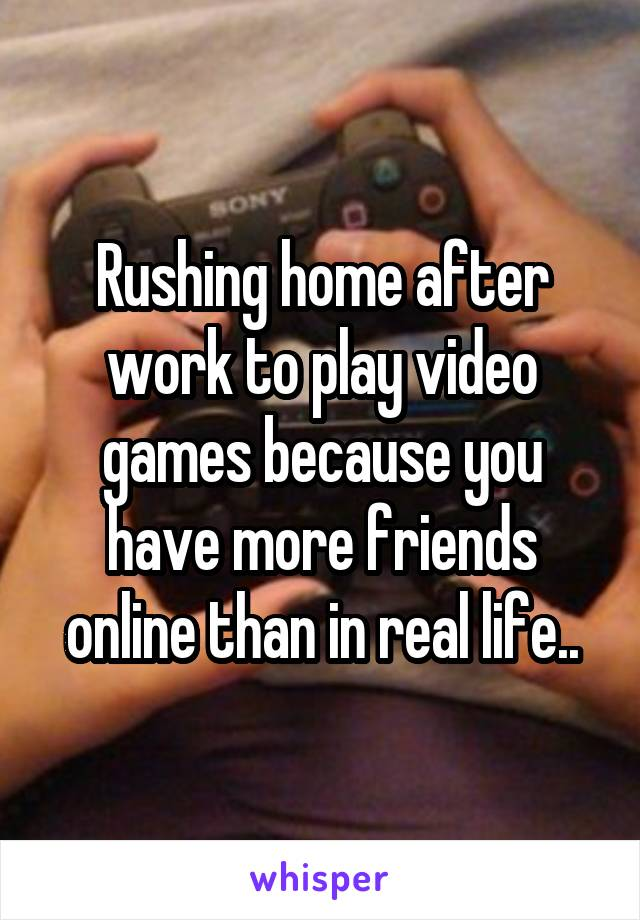 Rushing home after work to play video games because you have more friends online than in real life..