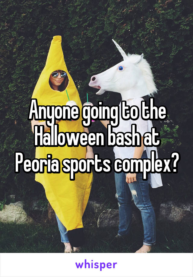 Anyone going to the Halloween bash at Peoria sports complex?