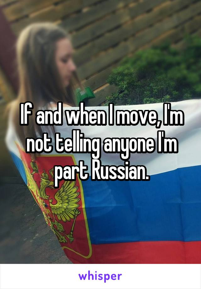 If and when I move, I'm not telling anyone I'm part Russian.