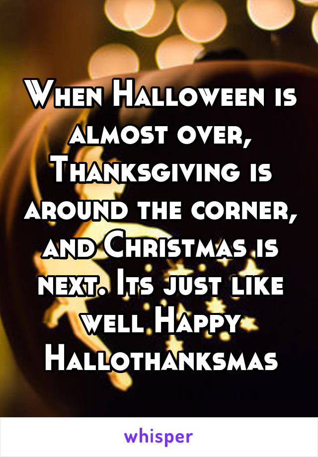 When Halloween is almost over, Thanksgiving is around the corner, and Christmas is next. Its just like well Happy Hallothanksmas