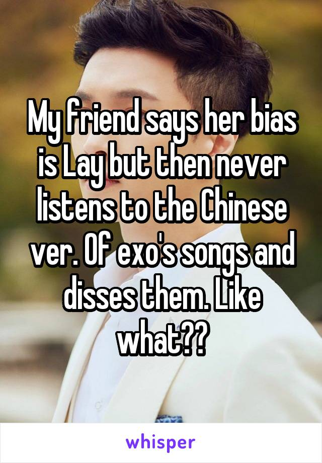 My friend says her bias is Lay but then never listens to the Chinese ver. Of exo's songs and disses them. Like what??