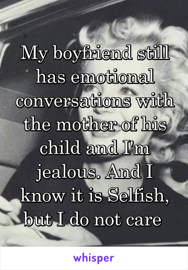 My boyfriend still has emotional conversations with the mother of his child and I'm jealous. And I know it is Selfish, but I do not care