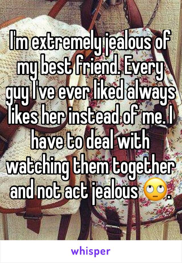I'm extremely jealous of my best friend. Every guy I've ever liked always likes her instead of me. I have to deal with watching them together and not act jealous 🙄.