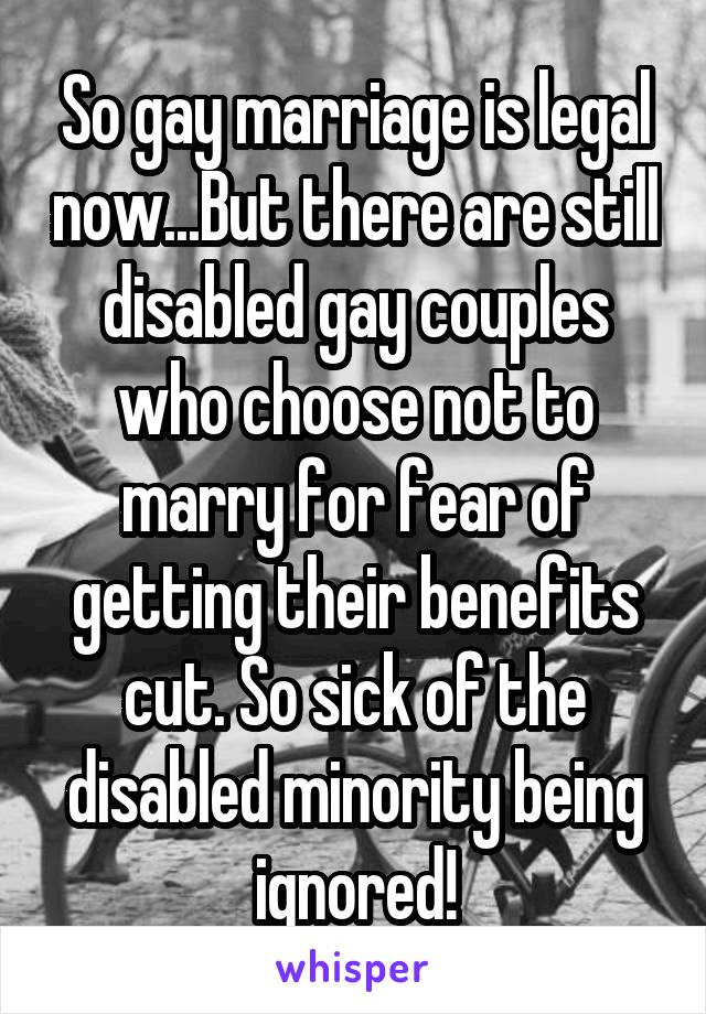 So gay marriage is legal now...But there are still disabled gay couples who choose not to marry for fear of getting their benefits cut. So sick of the disabled minority being ignored!