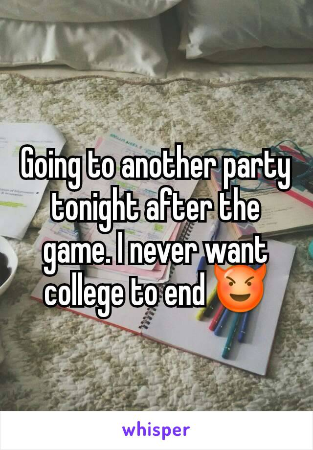 Going to another party tonight after the game. I never want college to end 😈