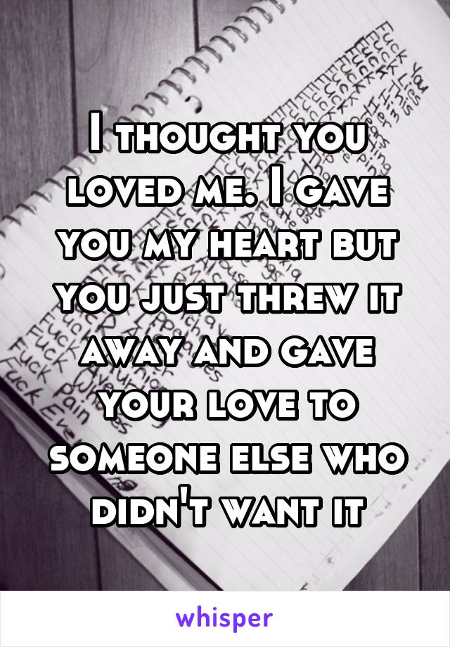 I thought you loved me. I gave you my heart but you just threw it away and gave your love to someone else who didn't want it