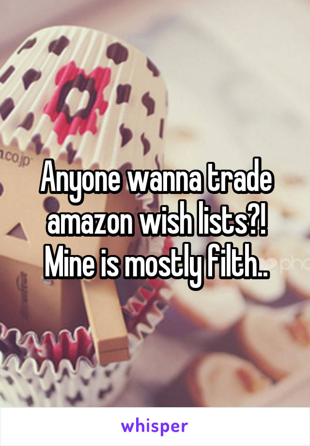 Anyone wanna trade amazon wish lists?! Mine is mostly filth..