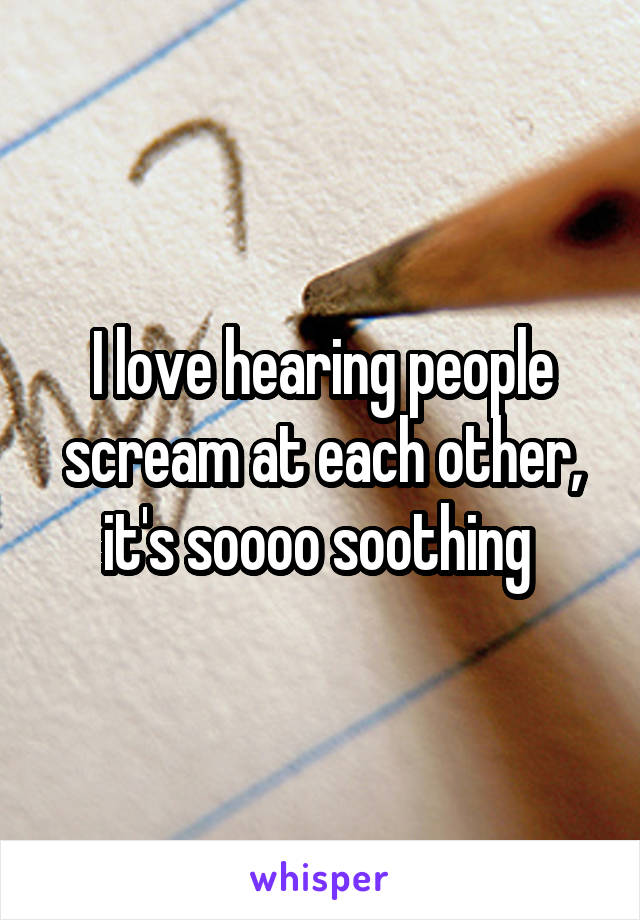 I love hearing people scream at each other, it's soooo soothing