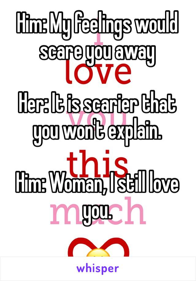 Him: My feelings would scare you away  Her: It is scarier that you won't explain.  Him: Woman, I still love you.  😮