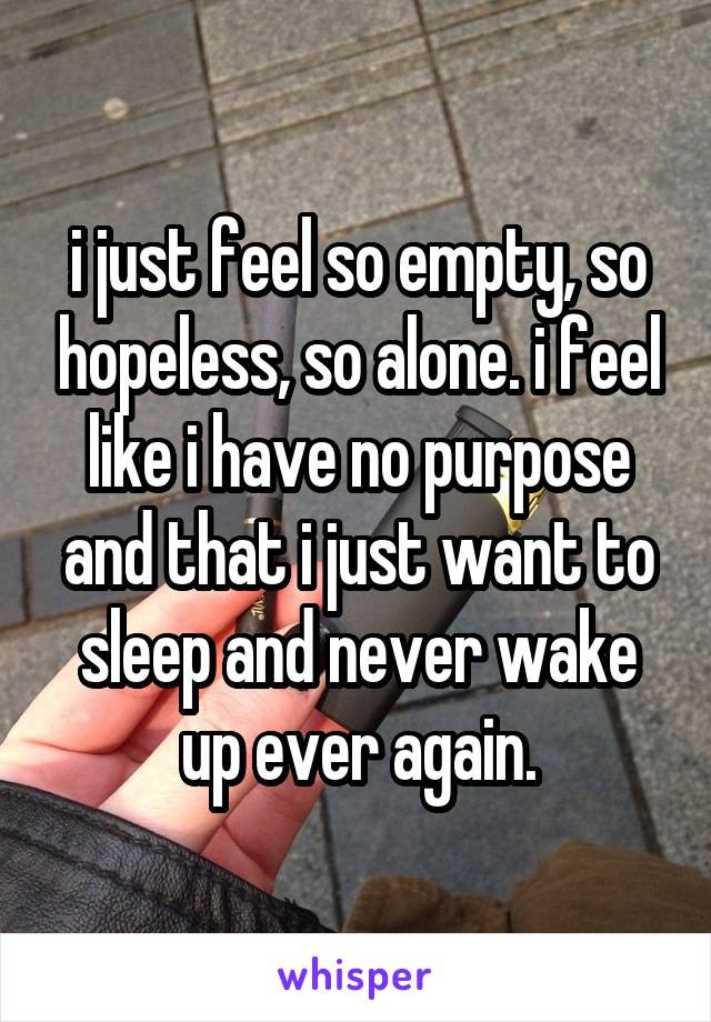 i just feel so empty, so hopeless, so alone. i feel like i have no purpose and that i just want to sleep and never wake up ever again.