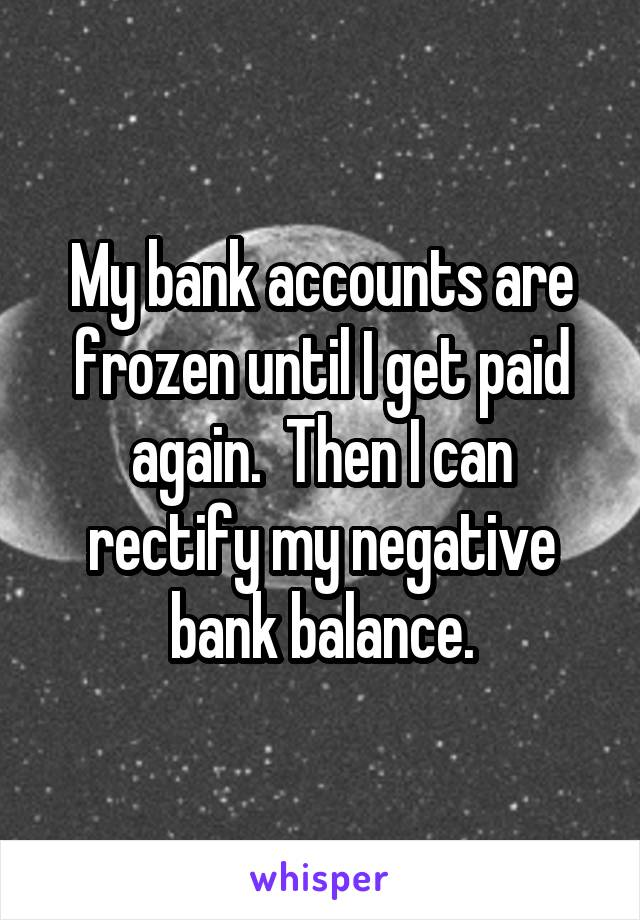 My bank accounts are frozen until I get paid again.  Then I can rectify my negative bank balance.