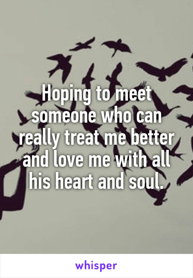 Hoping to meet someone who can really treat me better and love me with all his heart and soul.