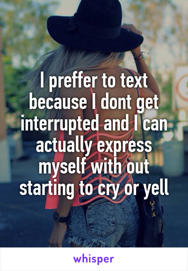 I preffer to text because I dont get interrupted and I can actually express myself with out starting to cry or yell