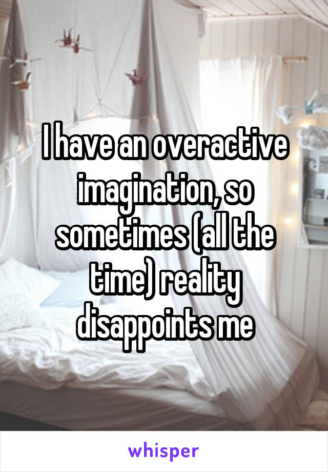 I have an overactive imagination, so sometimes (all the time) reality disappoints me