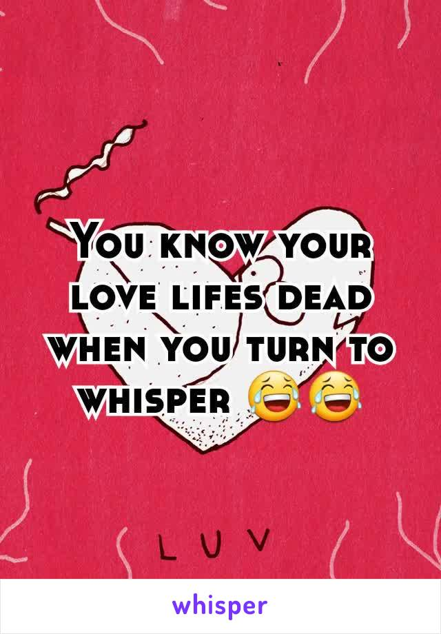 You know your love lifes dead when you turn to whisper 😂😂