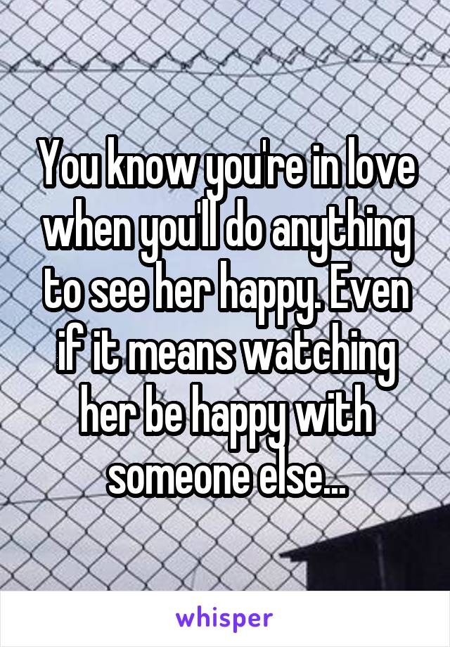 You know you're in love when you'll do anything to see her happy. Even if it means watching her be happy with someone else...