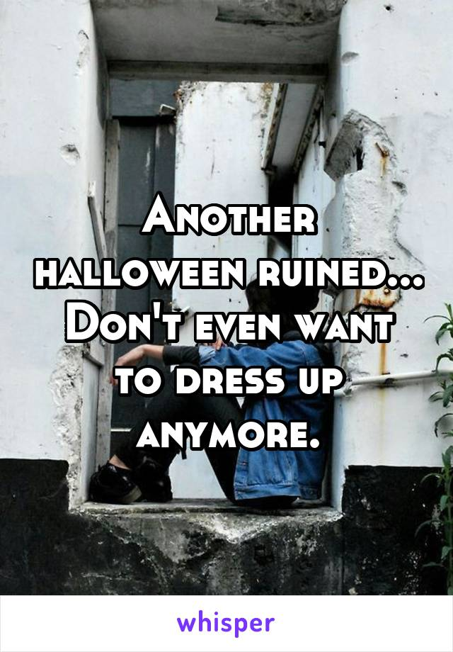 Another halloween ruined... Don't even want to dress up anymore.