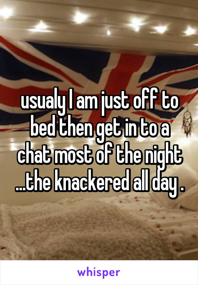 usualy I am just off to bed then get in to a chat most of the night ...the knackered all day .