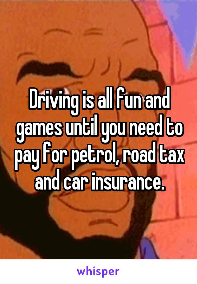 Driving is all fun and games until you need to pay for petrol, road tax and car insurance.