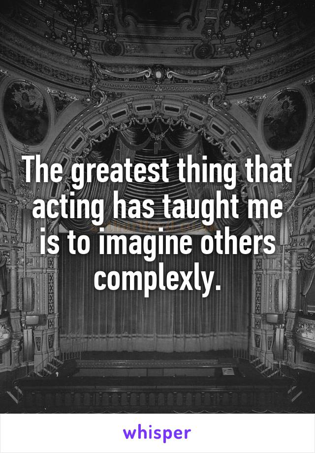 The greatest thing that acting has taught me is to imagine others complexly.