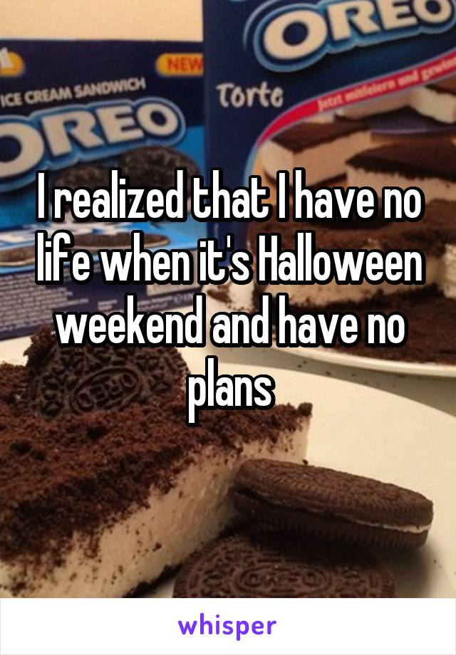 I realized that I have no life when it's Halloween weekend and have no plans