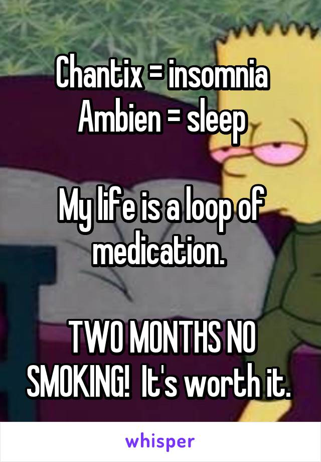 Chantix = insomnia Ambien = sleep  My life is a loop of medication.   TWO MONTHS NO SMOKING!  It's worth it.