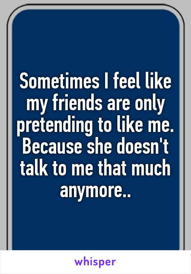 Sometimes I feel like my friends are only pretending to like me. Because she doesn't talk to me that much anymore..