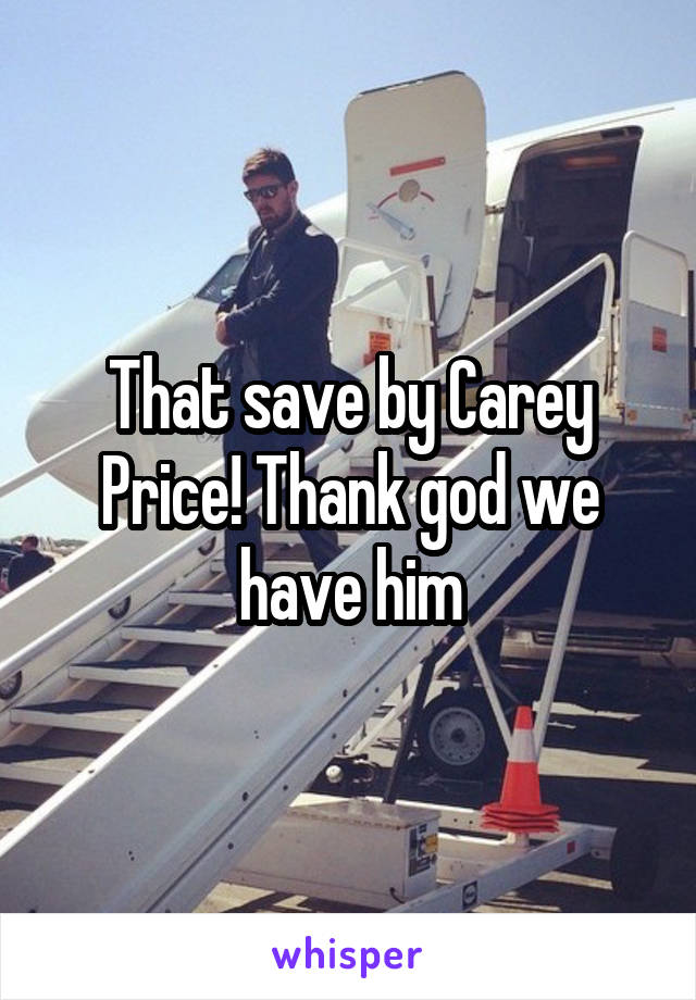 That save by Carey Price! Thank god we have him