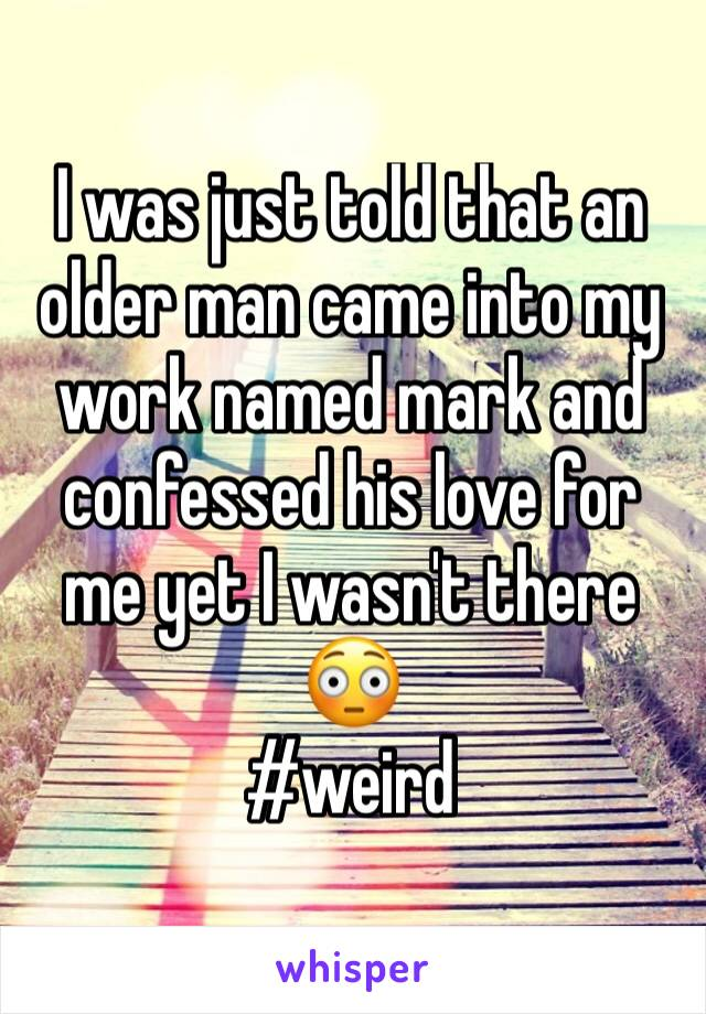 I was just told that an older man came into my work named mark and confessed his love for me yet I wasn't there 😳  #weird