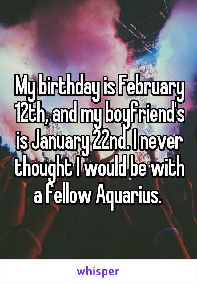 My birthday is February 12th, and my boyfriend's is January 22nd. I never thought I would be with a fellow Aquarius.