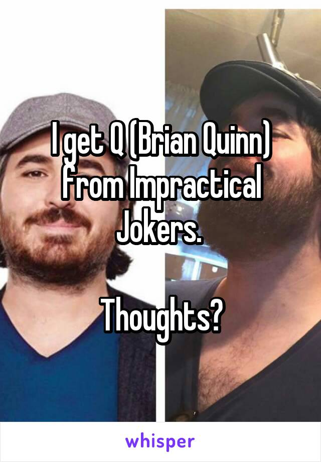 I get Q (Brian Quinn) from Impractical Jokers.   Thoughts?
