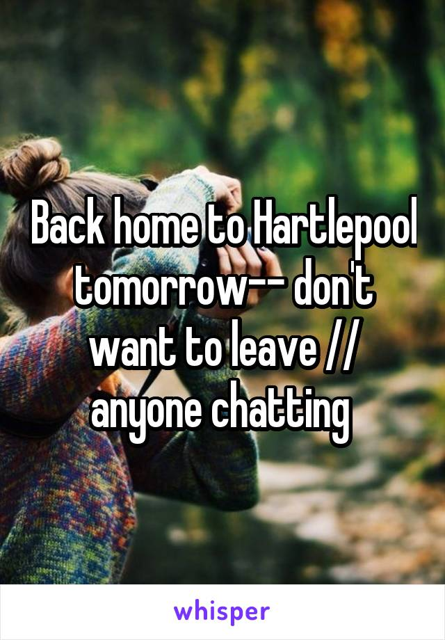 Back home to Hartlepool tomorrow-- don't want to leave // anyone chatting