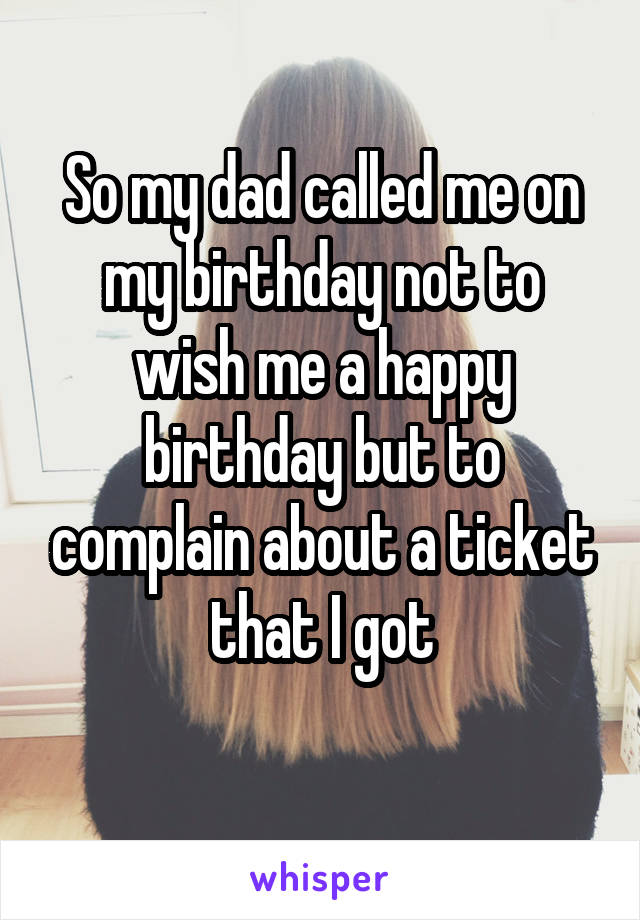 So my dad called me on my birthday not to wish me a happy birthday but to complain about a ticket that I got