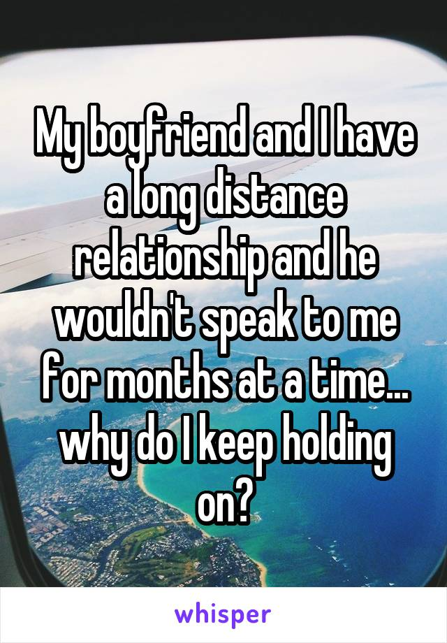 My boyfriend and I have a long distance relationship and he wouldn't speak to me for months at a time... why do I keep holding on?