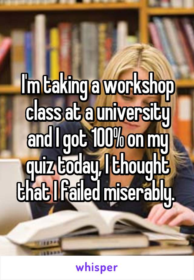 I'm taking a workshop class at a university and I got 100% on my quiz today, I thought that I failed miserably.