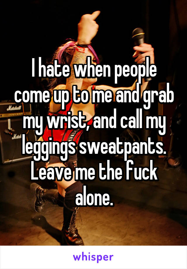 I hate when people come up to me and grab my wrist, and call my leggings sweatpants. Leave me the fuck alone.